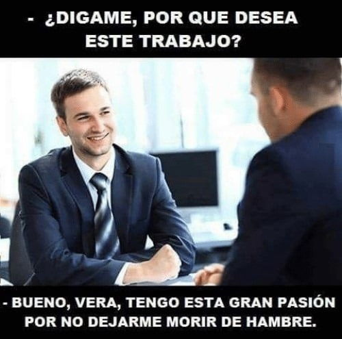 Highly recognizable meme about a person at a job interview talking about how passionate he is about working there... and not starving to death without a job.